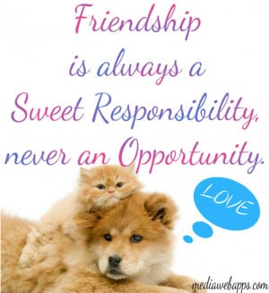 Friendship is always a sweet responsibility, never an opportunity ...