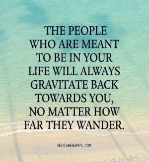 The people who are meant to be in your life will always gravitate back ...
