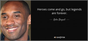 Kobe Bryant quote: Heroes come and go, but legends are forever.