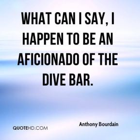 ... - What can I say, I happen to be an aficionado of the dive bar