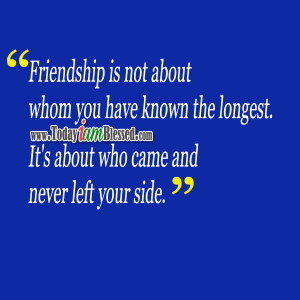 Friendship is not about whom you have known the longest.