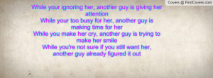 her, another guy is giving her attentionWhile your too busy for her ...