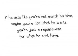 If He Acts like You're Not Worh His Time ~ Break Up Quote