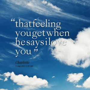 Quotes Picture: that feeling you get when he says i love you