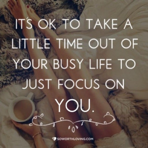 It's ok to take a little time ot of your busy life to just focus on ...