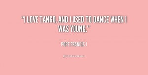 File Name : quote-Pope-Francis-I-i-love-tango-and-i-used-to-243176.png ...