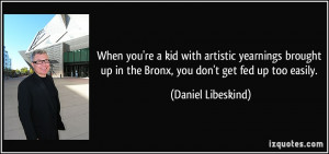 ... up in the Bronx, you don't get fed up too easily. - Daniel Libeskind