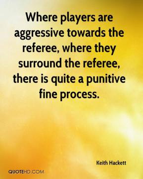 ... referee, where they surround the referee, there is quite a punitive