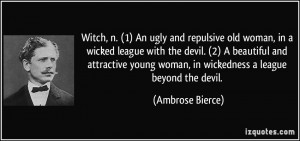 Witch, n. (1) An ugly and repulsive old woman, in a wicked league with ...