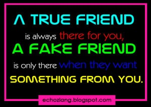 true friend is always there for you a fake friend is only there when ...
