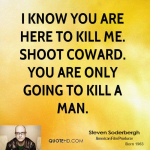 know you are here to kill me. Shoot coward. You are only going to ...