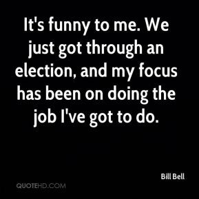 Bill Bell - It's funny to me. We just got through an election, and my ...