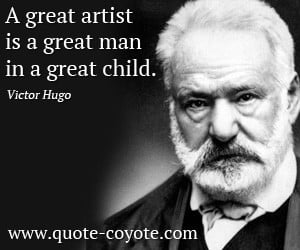 quotes - A great artist is a great man in a great child.