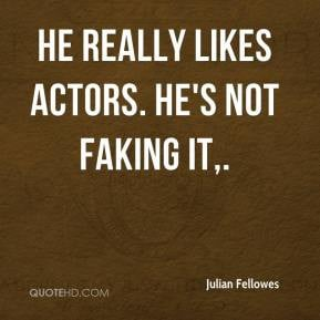 Julian Fellowes - He really likes actors. He's not faking it.
