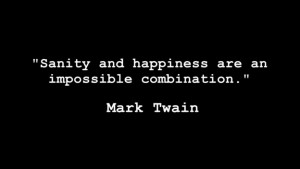 """Sanity and happiness are an impossible combination."""" – Mark Twain ..."""