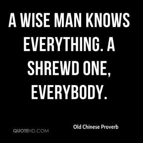 wise man knows everything. A shrewd one, everybody.