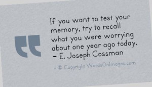 If you want to test your memory, try to recall what you were worrying ...