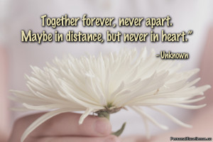 """... , never apart. Maybe in distance, but never in heart."""" ~ Unknown"""