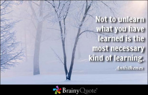 Not to unlearn what you have learned is the most necessary kind of ...
