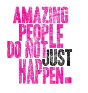 Amazing people do not just happen.