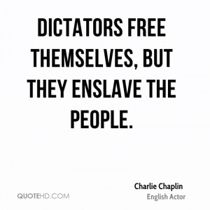 Dictators free themselves, but they enslave the people.