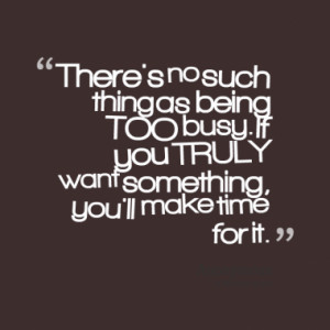 There's no such thing as being TOO busy. If you TRULY want something ...