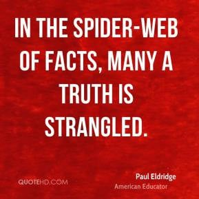 Paul Eldridge - In the spider-web of facts, many a truth is strangled.