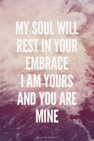 My soul will rest in Your embrace I am Yours and You are mine | Viony ...