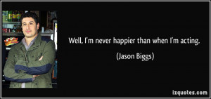 Well, I'm never happier than when I'm acting. - Jason Biggs