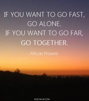 If you want to go fast, go alone. If you want to go far, go together ...