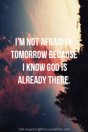 Im not Afraid of Tomorrow, Because i know god is already there to ...