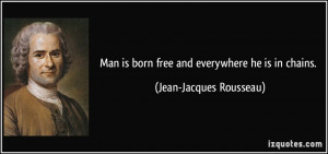 ... is born free and everywhere he is in chains. - Jean-Jacques Rousseau