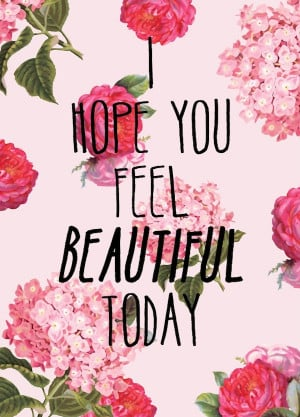 hope you feel beautiful today