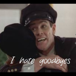 hate goodbyes. Dumb and dumber