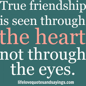 True friendship is seen through the heart, not through the eyes.