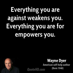 wayne-dyer-wayne-dyer-everything-you-are-against-weakens-you.jpg