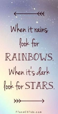 When it rains look for rainbows, when its dark look for stars.' Keep ...