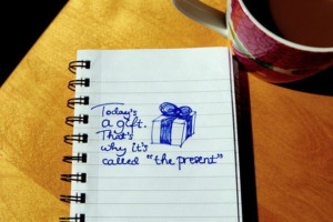 "... .That's Why It's Called ""The Present"" ~ Inspirational Quote"