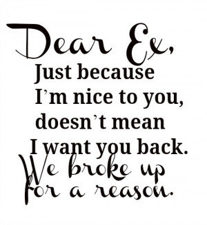 Dear Ex, Just because I'm nice to you, doesn't mean I want you back ...