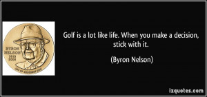 Golf is a lot like life. When you make a decision, stick with it ...