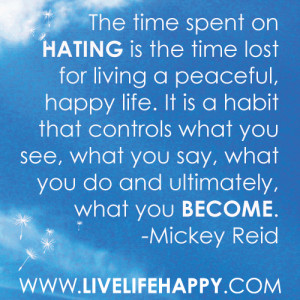 spent on hating is the time lost for living a peaceful, happy life ...