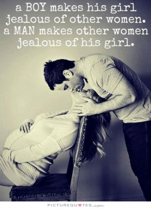 ... women. A man makes other women jealous of his girl Picture Quote #1