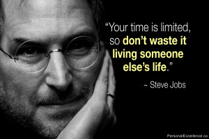 "... , so don't waste it living someone else's life."" ~ Steve Jobs"