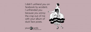 ... me with your album of duck face poses. Unfriend A Friend on Facebook