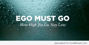 Ego Quote: Ego must go. How high you go,...