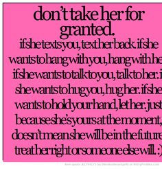 don't take her for granted. if she texts you, text her back. if she ...