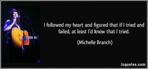 ... tried and failed, at least I'd know that I tried. - Michelle Branch