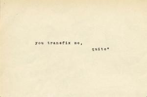 You transfix me, quite. —Edward Rochester, Jane Eyre