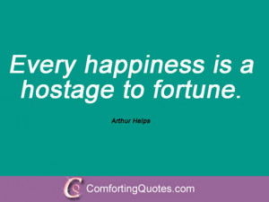 arthur helps quotations every happiness is a hostage to fortune arthur ...