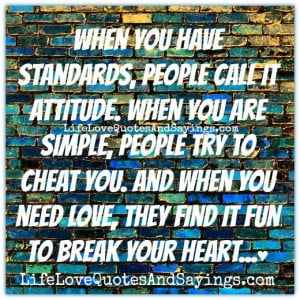 have standards, people call it attitude. When you are simple, people ...